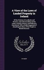 A View of the Laws of Landed Property in Ireland: Of the Relation of Landlords and Tenants, and of the Condition of the Latter; Actually, Morally, and