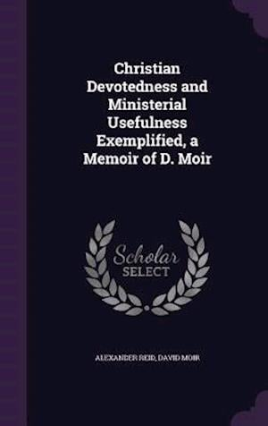 Bog, hardback Christian Devotedness and Ministerial Usefulness Exemplified, a Memoir of D. Moir af Alexander Reid, David Moir