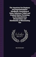 The American Gas Engineer and Superintendents' Handbook, Consisting of Rules, Reference Tables and Original Matter Pertaining to the Manufacture, Mani af William Mooney