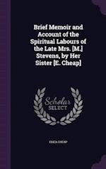 Brief Memoir and Account of the Spiritual Labours of the Late Mrs. [M.] Stevens, by Her Sister [E. Cheap]