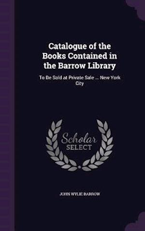 Catalogue of the Books Contained in the Barrow Library: To Be Sold at Private Sale ... New York City