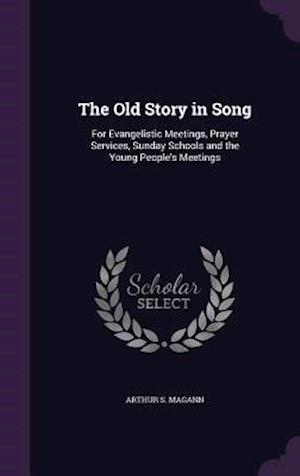 The Old Story in Song: For Evangelistic Meetings, Prayer Services, Sunday Schools and the Young People's Meetings