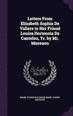 Letters From Elizabeth Sophia De Valiere to Her Friend Louisa Hortensia De Canteleu, Tr. by Mr. Maceuen