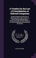 A Treatise On the Law of Consolidation of Railroad Companies: Being an Argument in the Case of Julius Wadsworth of New York, Et Al., Versus Chicago &