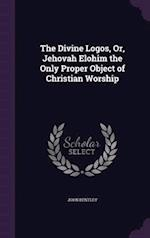 The Divine Logos, Or, Jehovah Elohim the Only Proper Object of Christian Worship