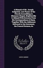 A Memoir of Mr. Joseph Sedgwick, Late Pastor of the Church Assembling in Ebenezer Chapel, Brighton [By S. Milner] With Extracts From His Correspondenc