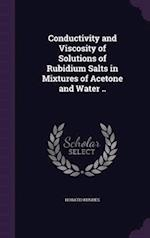 Conductivity and Viscosity of Solutions of Rubidium Salts in Mixtures of Acetone and Water .. af Horatio Hughes