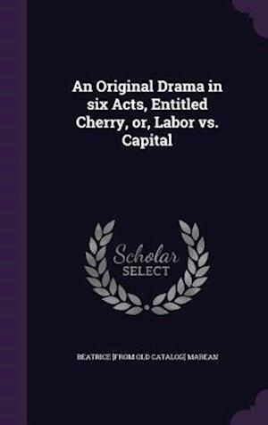 An Original Drama in six Acts, Entitled Cherry, or, Labor vs. Capital