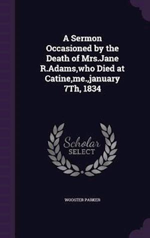 A Sermon Occasioned by the Death of Mrs.Jane R.Adams,who Died at Catine,me.,january 7Th, 1834