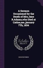 A Sermon Occasioned by the Death of Mrs.Jane R.Adams,who Died at Catine,me.,january 7Th, 1834 af Wooster Parker