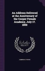 An Address Delivered at the Anniversary of the Cooper Female Academy, July 17. 1850 af Samuel W. Fisher