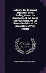 Letter to the Reverend Alexander Beith, Stirling, One of the Secretaries of the Gaelic School Society, On the Recent Decision of the Committee of That