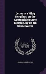 Letter to a Whig Neighbor, on the Approaching State Election, by an old Conservative