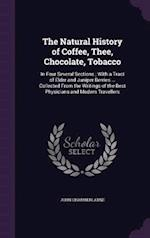 The Natural History of Coffee, Thee, Chocolate, Tobacco: In Four Several Sections ; With a Tract of Elder and Juniper Berries ... Collected From the W