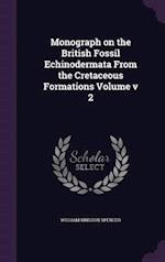 Monograph on the British Fossil Echinodermata from the Cretaceous Formations Volume V 2 af William Kingdon Spencer