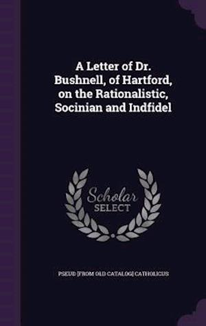 A Letter of Dr. Bushnell, of Hartford, on the Rationalistic, Socinian and Indfidel