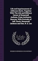 Life and Imprisonment of Jefferson Davis, Together With The Life and Military Career of Stonewall Jackson, From Authentic Sources, With Portraits of J