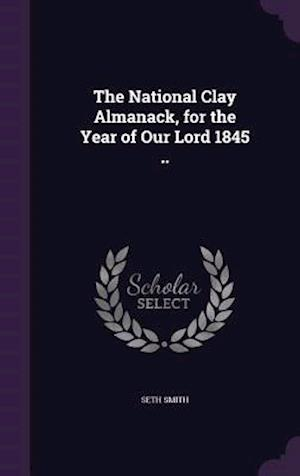 The National Clay Almanack, for the Year of Our Lord 1845 ..