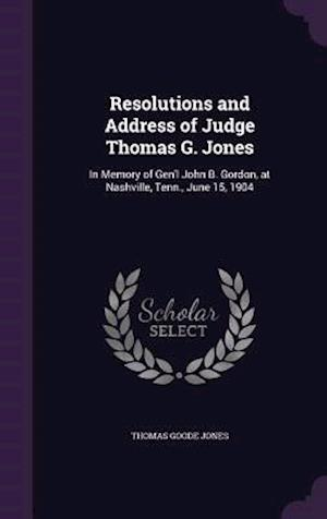 Resolutions and Address of Judge Thomas G. Jones: In Memory of Gen'l John B. Gordon, at Nashville, Tenn., June 15, 1904