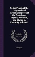 To the People of the Congressional District Composed of the Counties of Fayette, Woodford, and Clarke, in Kentucky Volume 1