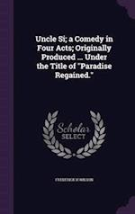 Uncle Si; A Comedy in Four Acts; Originally Produced ... Under the Title of Paradise Regained. af Frederick H. Wilson