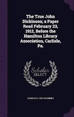 The True John Dickinson; a Paper Read February 23, 1912, Before the Hamilton Library Association, Carlisle, Pa.