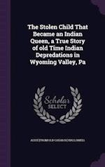 The Stolen Child That Became an Indian Queen, a True Story of old Time Indian Depredations in Wyoming Valley, Pa af Alice Hallowell
