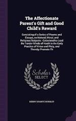The Affectionate Parent's Gift and Good Child's Reward: Consisting of a Series of Poems and Essays, on Natural, Moral, and Religious Subjects : Calcul af Henry Sharpe Horsley