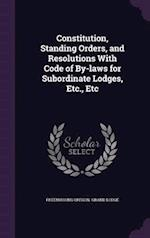 Constitution, Standing Orders, and Resolutions with Code of By-Laws for Subordinate Lodges, Etc., Etc