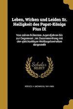 Leben, Wirken Und Leiden Sr. Heiligkeit Des Papst-Konigs Pius IX