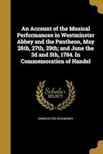An Account of the Musical Performances in Westminster Abbey and the Pantheon, May 26th, 27th, 29th; And June the 3D and 5th, 1784. in Commemoration of af Charles 1726-1814 Burney