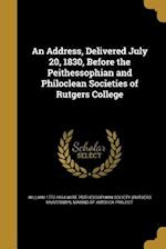 An Address, Delivered July 20, 1830, Before the Peithessophian and Philoclean Societies of Rutgers College