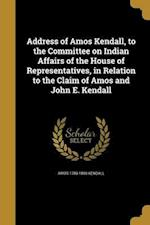 Address of Amos Kendall, to the Committee on Indian Affairs of the House of Representatives, in Relation to the Claim of Amos and John E. Kendall af Amos 1789-1869 Kendall