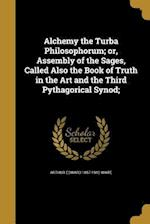 Alchemy the Turba Philosophorum; Or, Assembly of the Sages, Called Also the Book of Truth in the Art and the Third Pythagorical Synod;