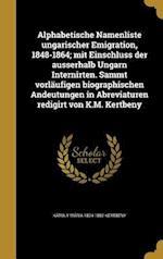 Alphabetische Namenliste Ungarischer Emigration, 1848-1864; Mit Einschluss Der Ausserhalb Ungarn Internirten. Sammt Vorlaufigen Biographischen Andeutu af Karoly Maria 1824-1882 Kertbeny