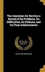 The American Air Service; A Record of Its Problems, Its Difficulties, Its Failures, and Its Final Achievements af Arthur 1888-1968 Sweetser