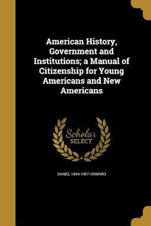 Bog, paperback American History, Government and Institutions; A Manual of Citizenship for Young Americans and New Americans af Daniel 1864-1967 Howard