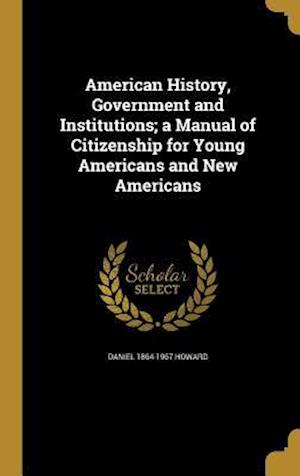 Bog, hardback American History, Government and Institutions; A Manual of Citizenship for Young Americans and New Americans af Daniel 1864-1967 Howard