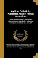 Anglican Catholicity Vindicated Against Roman Innovations af Hall 1837-1900 Harrison, Isaac 1559-1614 Casaubon