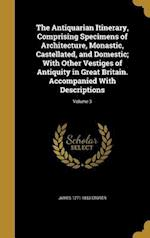 The Antiquarian Itinerary, Comprising Specimens of Architecture, Monastic, Castellated, and Domestic; With Other Vestiges of Antiquity in Great Britai af James 1771-1853 Storer