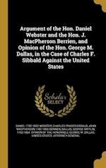 Argument of the Hon. Daniel Webster and the Hon. J. MacPherson Berrien, and Opinion of the Hon. George M. Dallas, in the Case of Charles F. Sibbald Ag af Charles Fraser Sibbald, Daniel 1782-1852 Webster, John MacPherson 1781-1856 Berrien