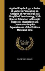 Applied Psychology; A Series of Lectures Presenting an Analysis of Psychology in a Simplified Terminology; With Special Attention to Biologic Phases o af Willard 1866-1943 Carver