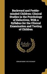 Backward and Feeble-Minded Children; Clinical Studies in the Psychology of Defectives, with a Syllabus for the Clinical Examination and Testing of Chi af Edmund Burke 1870-1913 Huey