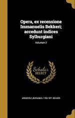 Opera, Ex Recensione Immanuelis Bekkeri; Accedunt Indices Sylburgiani; Volumen 2 af Immanuel 1785-1871 Bekker