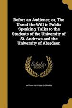 Before an Audience; Or, the Use of the Will in Public Speaking. Talks to the Students of the University of St. Andrews and the University of Aberdeen