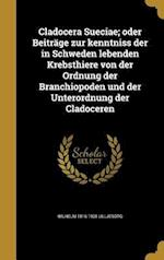 Cladocera Sueciae; Oder Beitrage Zur Kenntniss Der in Schweden Lebenden Krebsthiere Von Der Ordnung Der Branchiopoden Und Der Unterordnung Der Cladoce af Wilhelm 1816-1908 Lilljeborg