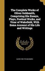The Complete Works of Oliver Goldsmith, Comprising His Essays, Plays, Poetical Works, and Vicar of Wakefield, with Some Account of His Life and Writin af Oliver 1728-1774 Goldsmith