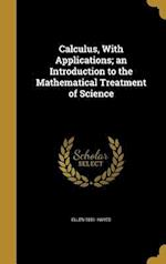 Calculus, with Applications; An Introduction to the Mathematical Treatment of Science af Ellen 1851- Hayes