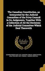 The Canadian Constitution, as Interpreted by the Judicial Committee of the Privy Council in Its Judgments. Together with a Collection of All the Decis af Edward Robert 1857-1931 Cameron