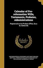 Calendar of Pre-Reformation Wills, Testaments, Probates, Administrations